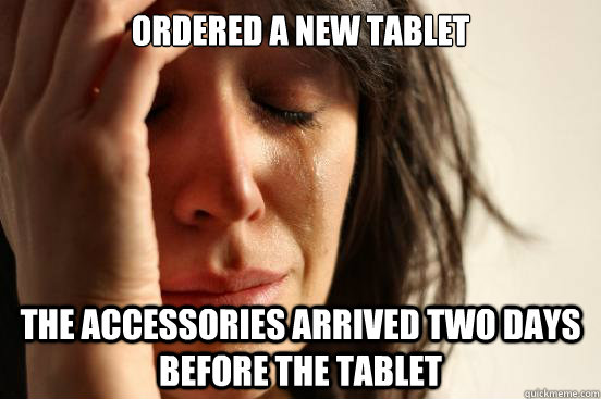 ordered a new tablet the accessories arrived two days before - First World Problems