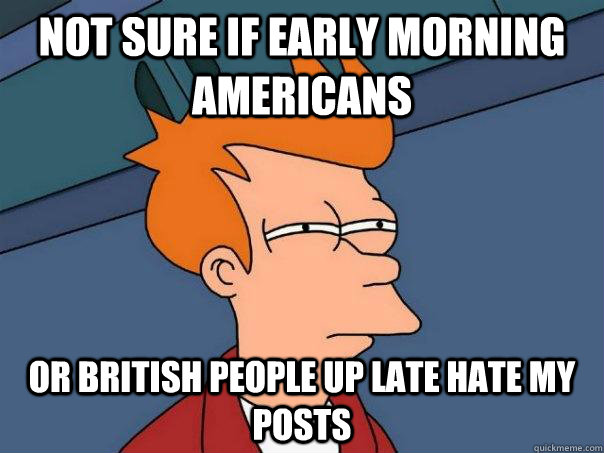 not sure if early morning americans or british people up lat - Futurama Fry