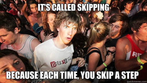 its called skipping because each time you skip a step - Sudden Clarity Clarence