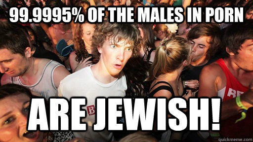 999995 of the males in porn are jewish - Sudden Clarity Clarence