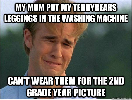 my mum put my teddybears leggings in the washing machine can - 1990s Problems