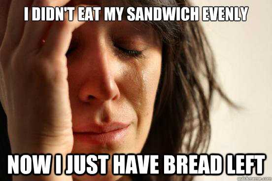 i didnt eat my sandwich evenly now i just have bread left - First World Problems