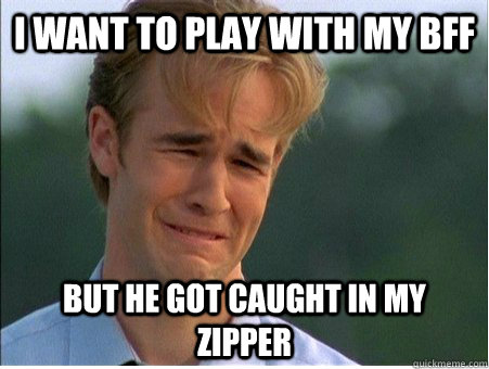 i want to play with my bff but he got caught in my zipper - 1990s Problems
