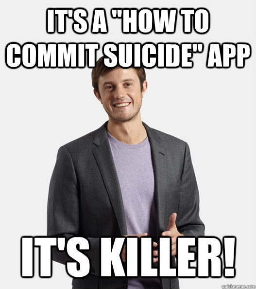 its a how to commit suicide app its killer - Startup Douchebag