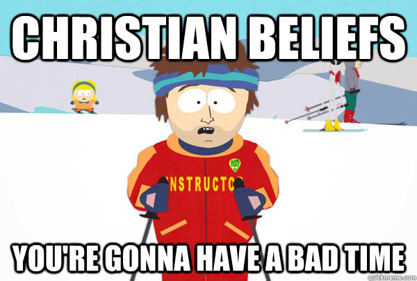 christian beliefs youre gonna have a bad time - Super Cool Ski Instructor