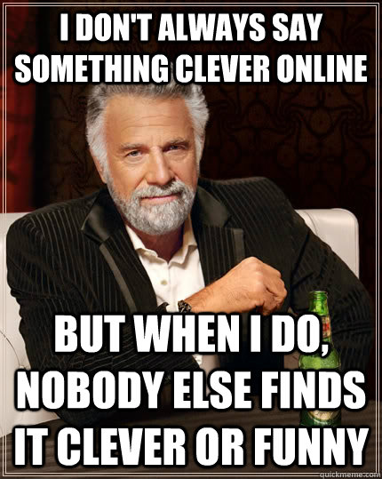 i dont always say something clever online but when i do no - The Most Interesting Man In The World
