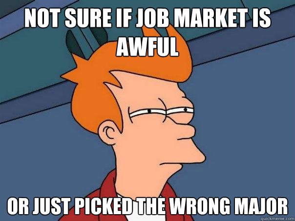 not sure if job market is awful or just picked the wrong maj - Futurama Fry