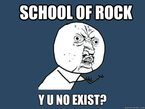 school of rock y u no exist - Y U No