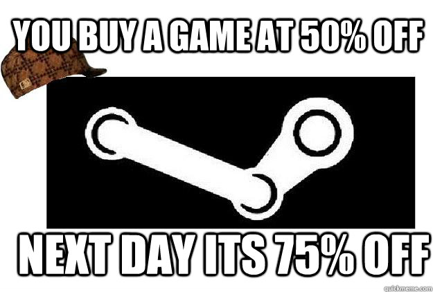 you buy a game at 50 off next day its 75 off - Scumbag Steam