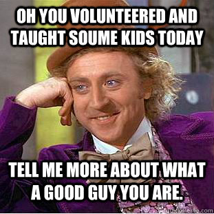 oh you volunteered and taught soume kids today tell me more  - Condescending Wonka
