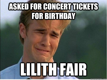 asked for concert tickets for birthday lilith fair - 1990s Problems