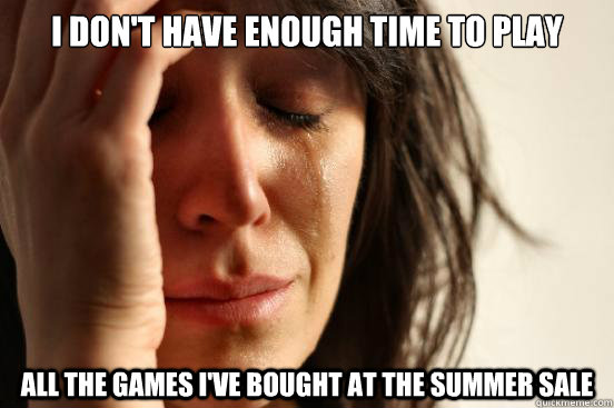 i dont have enough time to play all the games ive bought a - First World Problems