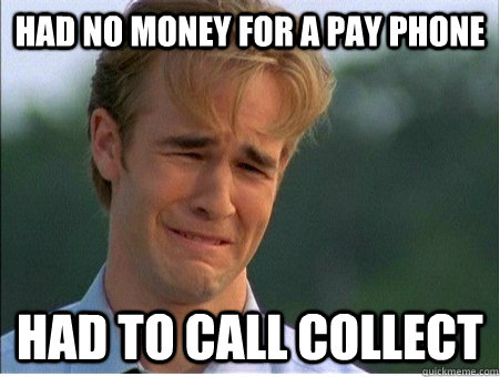 had no money for a pay phone had to call collect - 1990s Problems