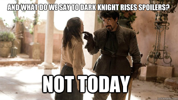 and what do we say to dark knight rises spoilers not today - Arya not today