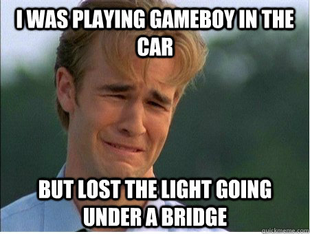 i was playing gameboy in the car but lost the light going un - 1990s Problems