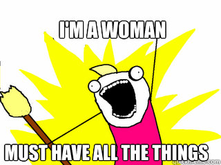 im a woman must have all the things - All The Things