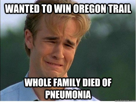 wanted to win oregon trail whole family died of pneumonia - 1990s Problems
