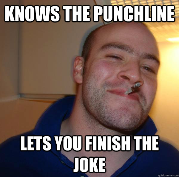 knows the punchline lets you finish the joke - Good Guy Greg