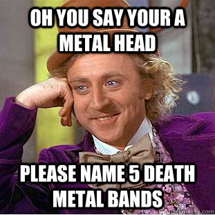 oh you say your a metal head please name 5 death metal bands - Condescending Wonka