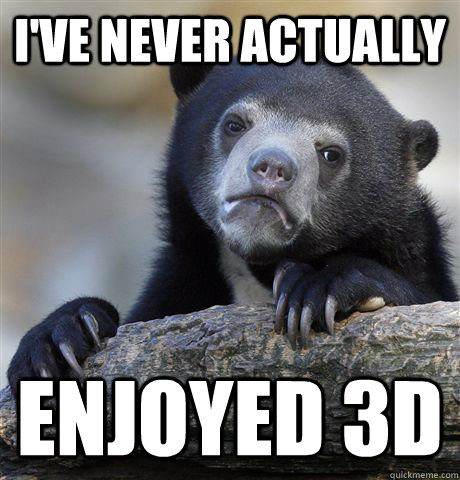 ive never actually enjoyed 3d - Confession Bear