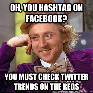 oh you hashtag on facebook you must check twitter trends o - Condescending Wonka