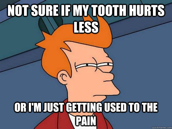 not sure if my tooth hurts less or im just getting used to  - Futurama Fry