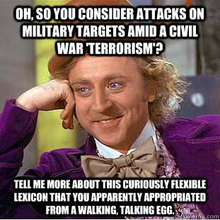 oh so you consider attacks on military targets amid a civil - Condescending Wonka