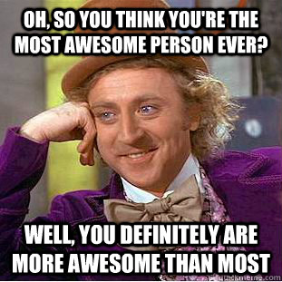 oh so you think youre the most awesome person ever well  - Condescending Wonka
