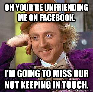 oh yourre unfriending me on facebook im going to miss our - Condescending Wonka