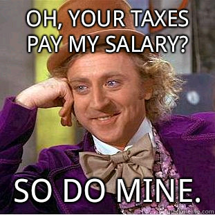 Oh your taxes pay my salary I bet that confidence translates - Condescending Wonka