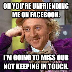 oh youre unfriending me on facebook im going to miss our  - Condescending Wonka