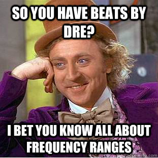 so you have beats by dre i bet you know all about frequency - Condescending Wonka