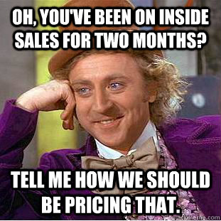 oh youve been on inside sales for two months tell me how  - Condescending Wonka