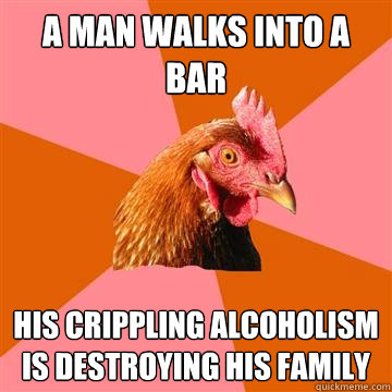 a man walks into a bar his crippling alcoholism is destroyin - Anti-Joke Chicken