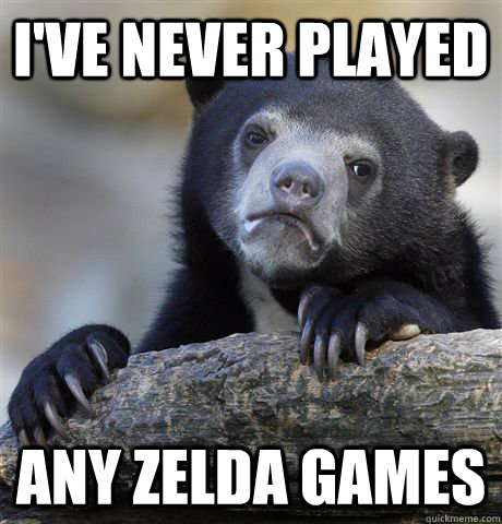 ive never played any zelda games - Confession Bear