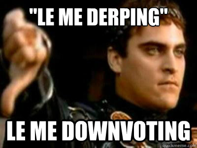 le me derping le me downvoting - Downvoting Roman