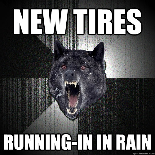 new tires runningin in rain - Insanity Wolf