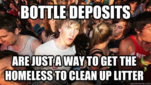 bottle deposits are just a way to get the homeless to clean  - Sudden Clarity Clarence