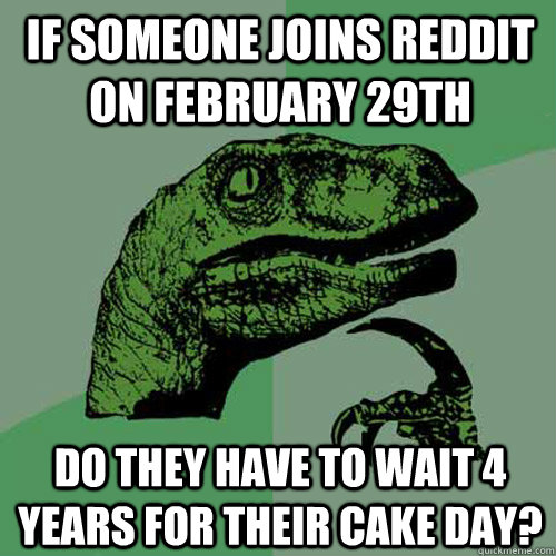 if someone joins reddit on february 29th do they have to wai - Philosoraptor