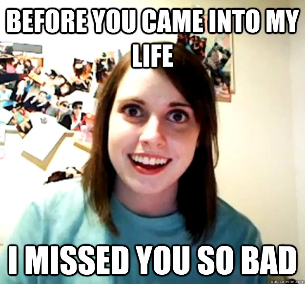 before you came into my life i missed you so bad - Overly Attached Girlfriend