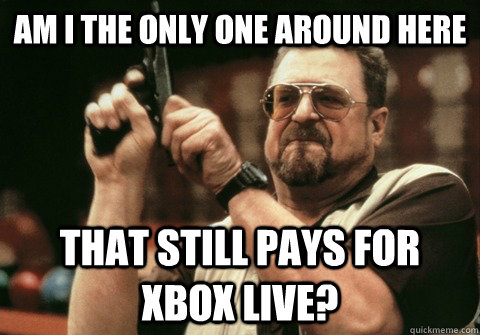 am i the only one around here that still pays for xbox live - Am I the only one