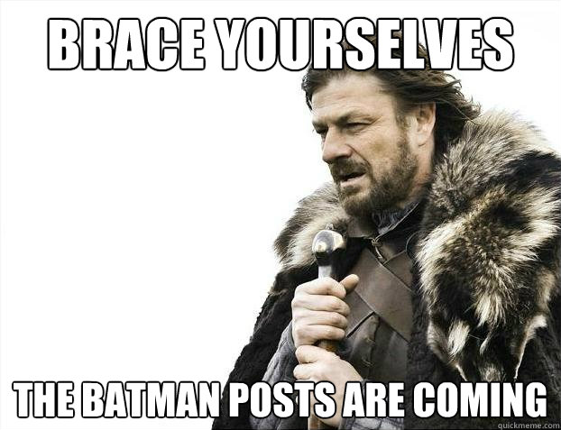 brace yourselves the batman posts are coming - Brace Yourselves - Borimir