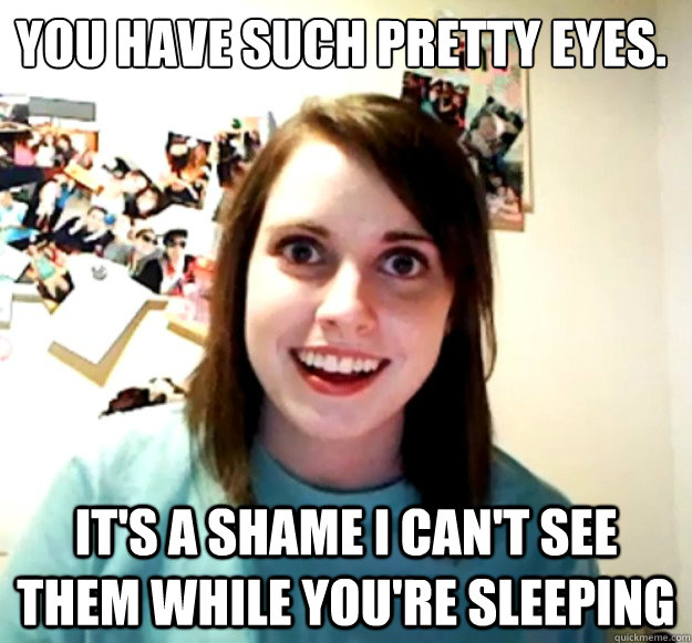 you have such pretty eyes its a shame i cant see them whi - Overly Attached Girlfriend