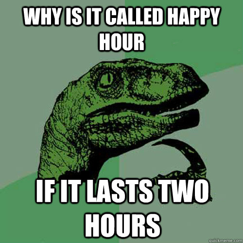 why is it called happy hour if it lasts two hours - Philosoraptor