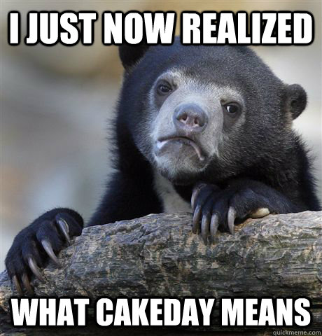 i just now realized what cakeday means - Confession Bear