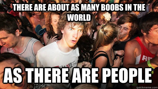 there are about as many boobs in the world as there are peop - Sudden Clarity Clarence