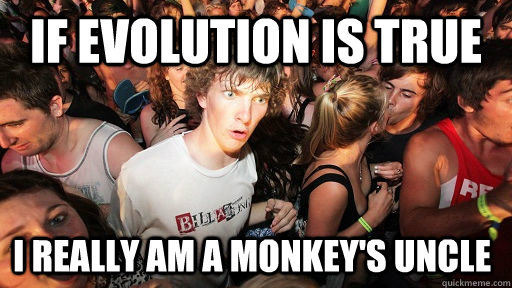 if evolution is true i really am a monkeys uncle - Sudden Clarity Clarence
