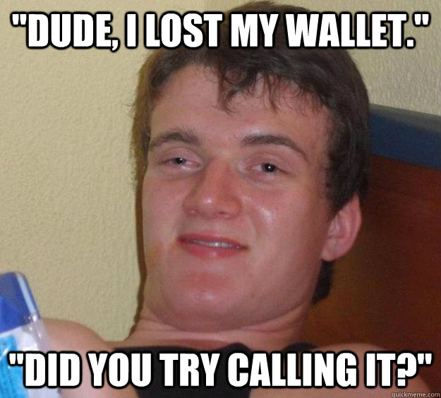 dude i lost my wallet did you try calling it - 10 Guy