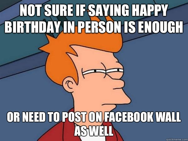 not sure if saying happy birthday in person is enough or nee - Futurama Fry