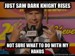 just saw dark knight rises not sure what to do with my hands - NOT SURE